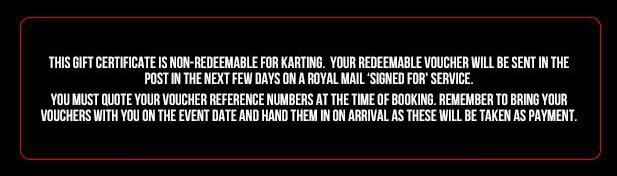 This gift certificate is non-redeemable for karting. Your redeemable voucher will be sent in the post in the next few days on a Royal Mail Signed For service. You must quote your voucher reference numbers at the time of booking. Remember to bring your vouchers with you on the event date and hand them in on arrival at these will be taken as payment. The service charge to call call 0844 numbers is 5p per minute, plus you standard telephone providers charge.